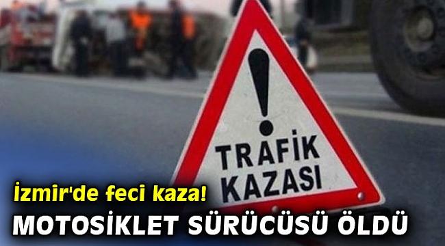 İzmir'de feci kaza! Motosiklet sürücüsü öldü