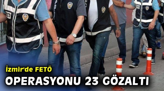 İzmir'de FETÖ operasyonu 23 gözaltı