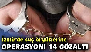 İzmir'de suç örgütlerine operasyon! 14 gözaltı