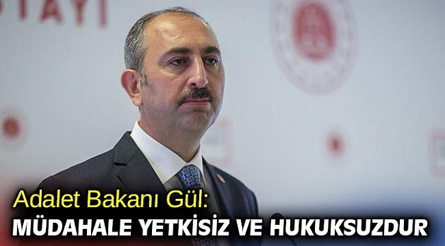 Adalet Bakanı Gül: Müdahale yetkisiz ve hukuksuzdur