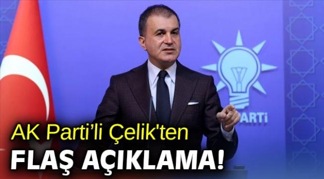 AK Parti Sözcüsü Çelik'ten flaş açıklama!