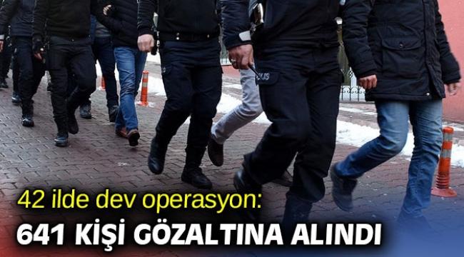 Bakanlık açıkladı! 641 kişi gözaltına alındı