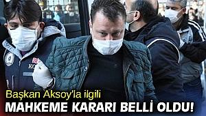 Başkan Aksoy'la ilgili mahkeme kararı belli oldu!