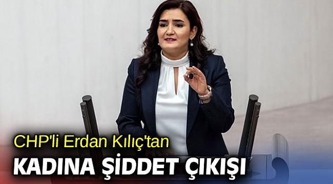 CHP'li Erdan Kılıç'tan kadına şiddet çıkışı