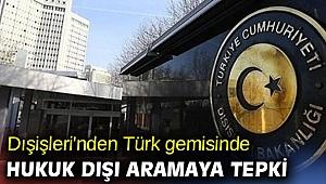 Dışişleri'nden Türk gemisinde hukuk dışı aramaya tepki