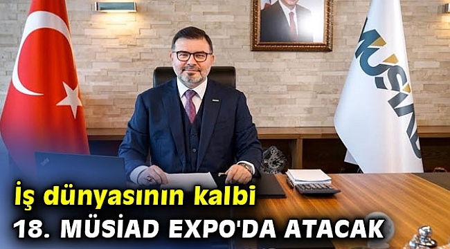 İş dünyasının kalbi 18. MÜSİAD EXPO'da atacak