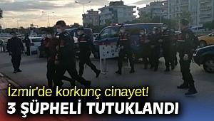 İzmir'de korkunç cinayet! 3 şüpheli tutuklandı!