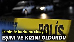İzmir'de korkunç cinayet! Eşi ve kızını öldürdü