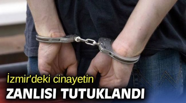 İzmir'deki cinayetin zanlısı tutuklandı