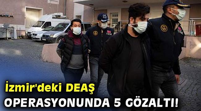 İzmir'deki DEAŞ operasyonunda 5 gözaltı!