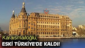 Karaismailoğlu; Eski Türkiye'de kaldı!