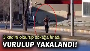 3 kadını vurdu silahı kafasına dayayıp caddeye çıktı!