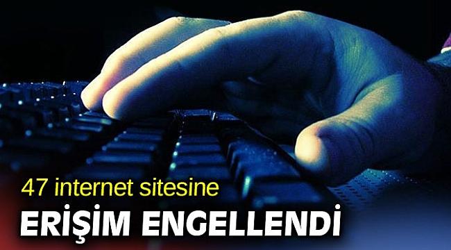 47 internet sitesine erişim engellendi