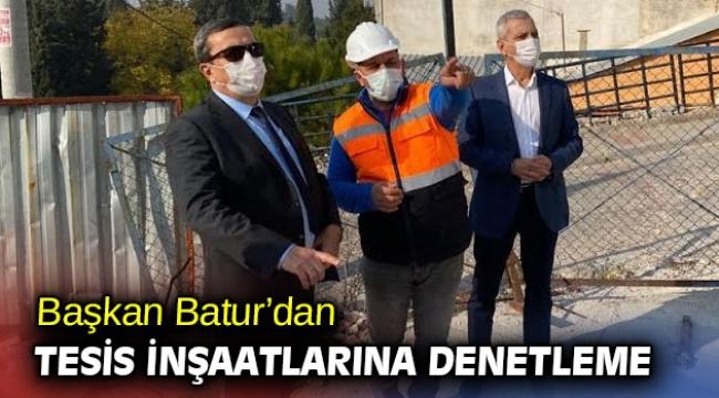 Başkan Batur'dan tesis inşaatlarına denetleme