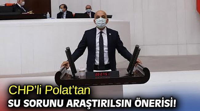 CHP'li Polat'tan su sorunu araştırılsın önerisi!