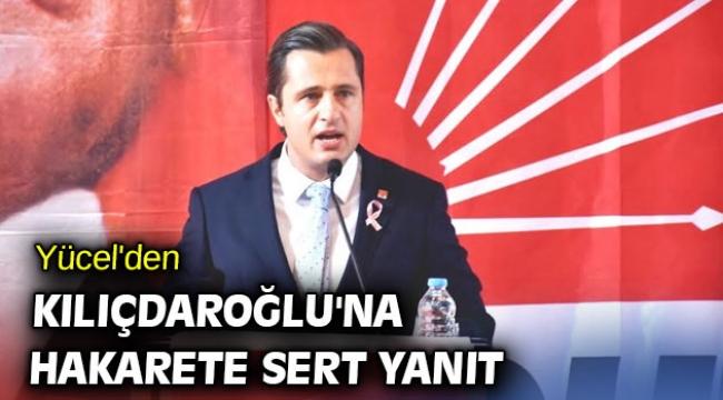 CHP'li Yücel'den Kılıçdaroğlu'na hakarete sert yanıt!