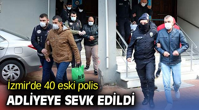 İzmir'de 40 eski polis, adliyeye sevk edildi