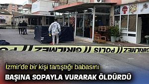 İzmir'de bir kişi tartıştığı babasını başına sopayla vurarak öldürdü