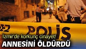 İzmir'de korkunç cinayet! Annesini öldürdü