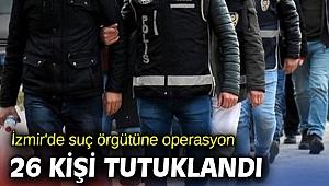 İzmir'de suç örgütüne operasyon! 26 kişi tutuklandı