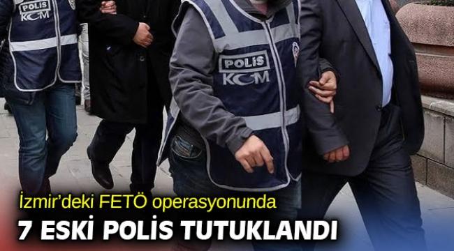 İzmir merkezli FETÖ operasyonunda 7 eski polis tutuklandı