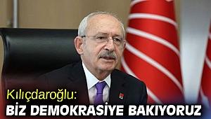 Kılıçdaroğlu: Biz demokrasiye bakıyoruz