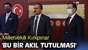 Milletvekili Kırkpınar 'Bu bir akıl tutulması'