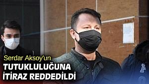 Serdar Aksoy'un tutukluluğuna itiraz reddedildi