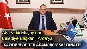 AK Partili Muçay'dan, Belediye Başkan'ı Arda'ya; ''Gaziemir'de tek adamcağız saltanatı''