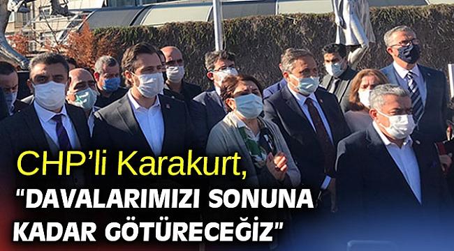 """CHP'li Karakurt, """"Davalarımızı sonuna kadar götüreceğiz"""""""