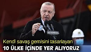 Erdoğan, Kendi savaş gemisini tasarlayan 10 ülke içinde yer alıyoruz