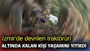 İzmir'de devrilen traktörün altında kalan kişi yaşamını yitirdi