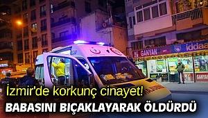 İzmir'de korkunç cinayet! Babasını bıçaklayarak öldürdü