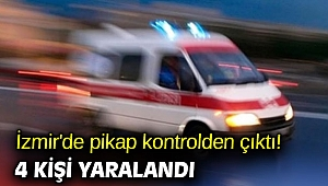 İzmir'de pikap kontrolden çıktı! 4 kişi yaralandı