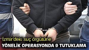 İzmir'deki suç örgütüne yönelik operasyonda 9 tutuklama