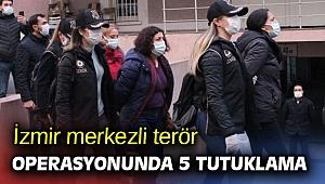 İzmir merkezli terör operasyonunda 5 tutuklandı