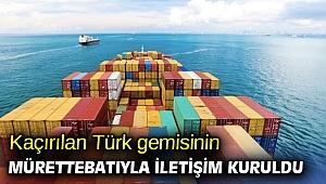 Kaçırılan Türk gemisinin mürettebatıyla iletişim kuruldu
