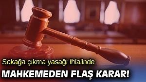 Sokağa çıkma yasağı ihlalinde mahkemeden flaş karar!