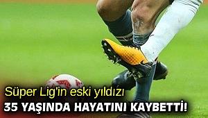 Süper Lig'in eski yıldızı, 35 yaşında hayatını kaybetti!