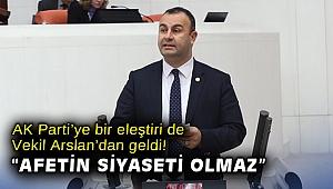 """AK Parti'ye bir eleştiri de Vekil Arslan'dan geldi! """"Afetin siyaseti olmaz"""""""