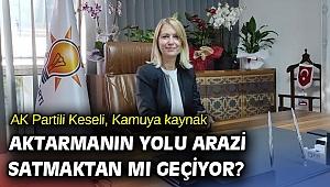 AK Partili Keseli, Kamuya kaynak aktarmanın yolu arazi satmaktan mı geçiyor?