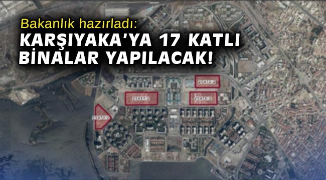 Bakanlık hazırladı: Karşıyaka'ya 17 katlı binalar yapılacak!