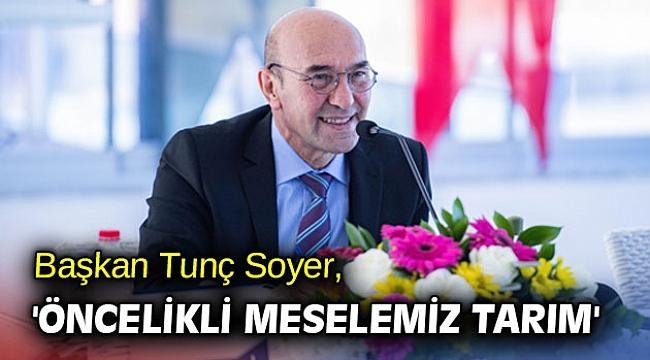 Başkan Tunç Soyer, 'Öncelikli meselemiz tarım'