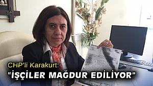 """CHP'li Karakurt: """"İşçiler mağdur ediliyor"""""""