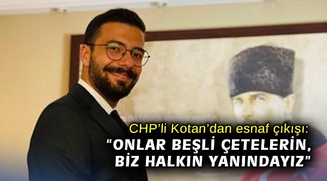 """CHP'li Kotan'dan esnaf çıkışı; """"Onlar beşli çetelerin, biz halkın yanındayız"""""""