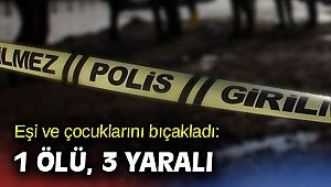 Eşi ve çocuklarını bıçakladı: 1 ölü, 3 yaralı