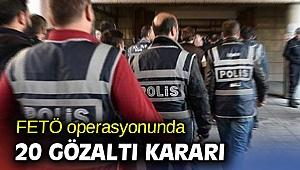 FETÖ operasyonunda 20 gözaltı kararı