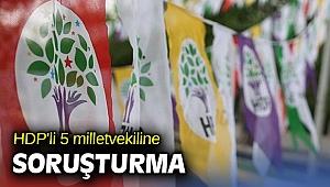 HDP'li 5 milletvekiline soruşturma açıldı!