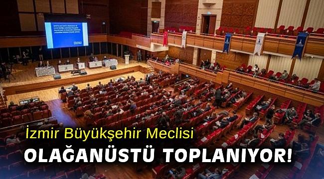 İzmir Büyükşehir Meclisi olağanüstü toplanıyor!