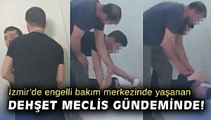 İzmir'de engelli bakım merkezinde yaşanan dehşet meclis gündeminde!